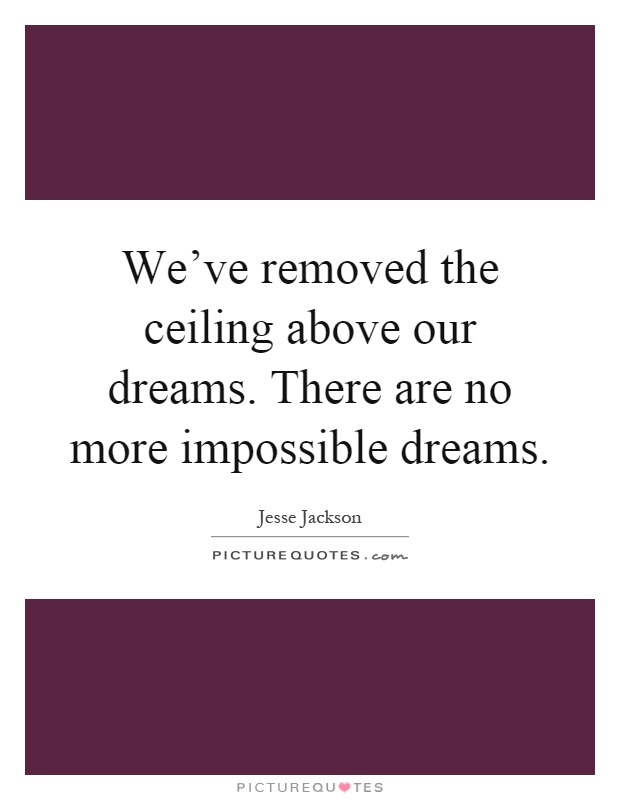 We've removed the ceiling above our dreams. There are no more impossible dreams Picture Quote #1