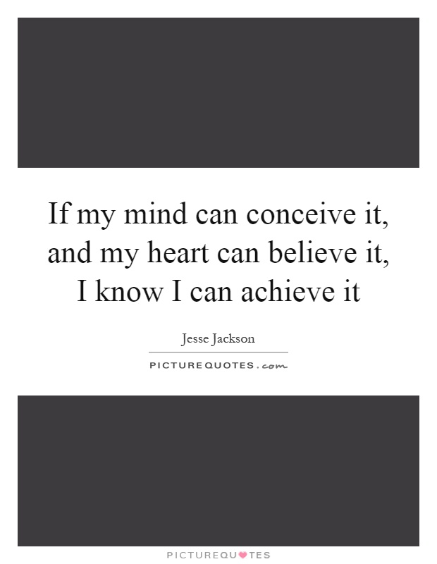 If my mind can conceive it, and my heart can believe it, I know I can achieve it Picture Quote #1