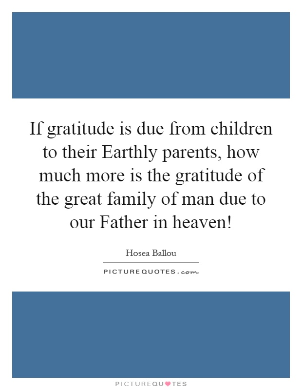 If gratitude is due from children to their Earthly parents, how much more is the gratitude of the great family of man due to our Father in heaven! Picture Quote #1