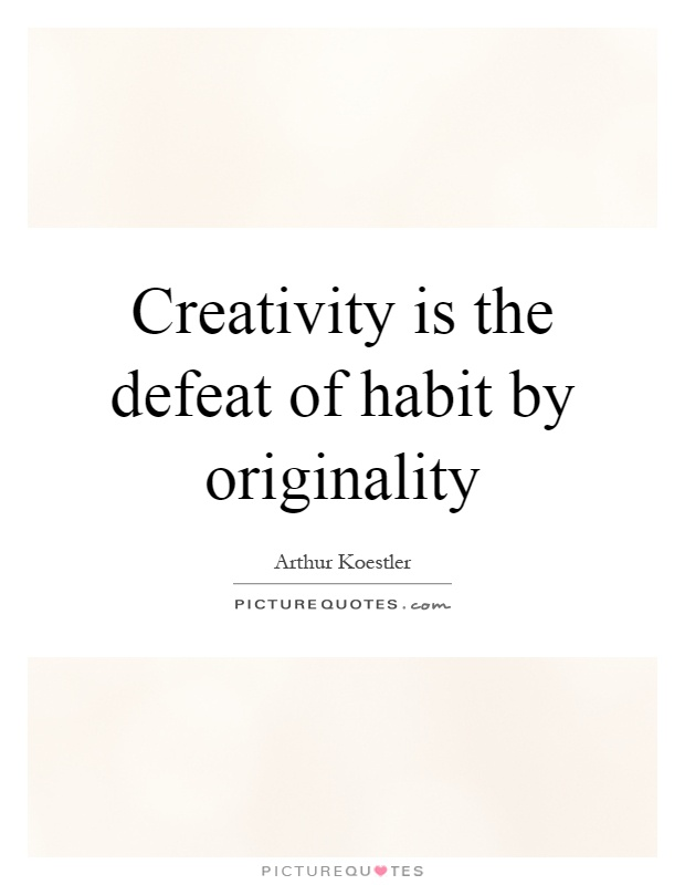 Creativity is the defeat of habit by originality Picture Quote #1