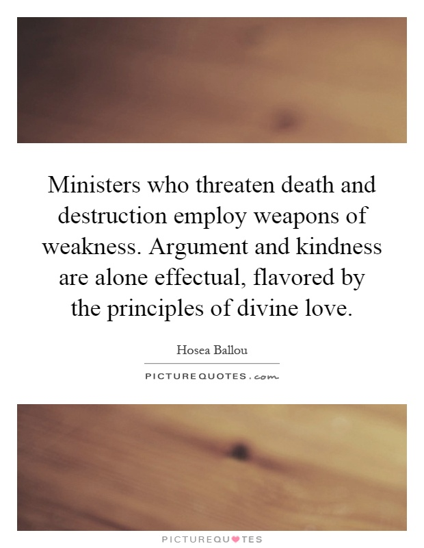 Ministers who threaten death and destruction employ weapons of weakness. Argument and kindness are alone effectual, flavored by the principles of divine love Picture Quote #1