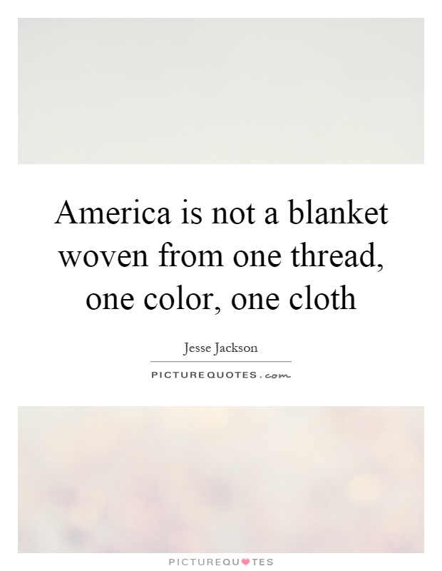 America is not a blanket woven from one thread, one color, one cloth Picture Quote #1