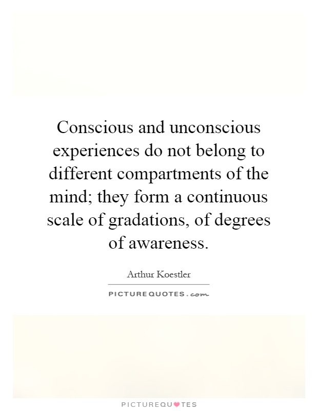 Conscious and unconscious experiences do not belong to different compartments of the mind; they form a continuous scale of gradations, of degrees of awareness Picture Quote #1