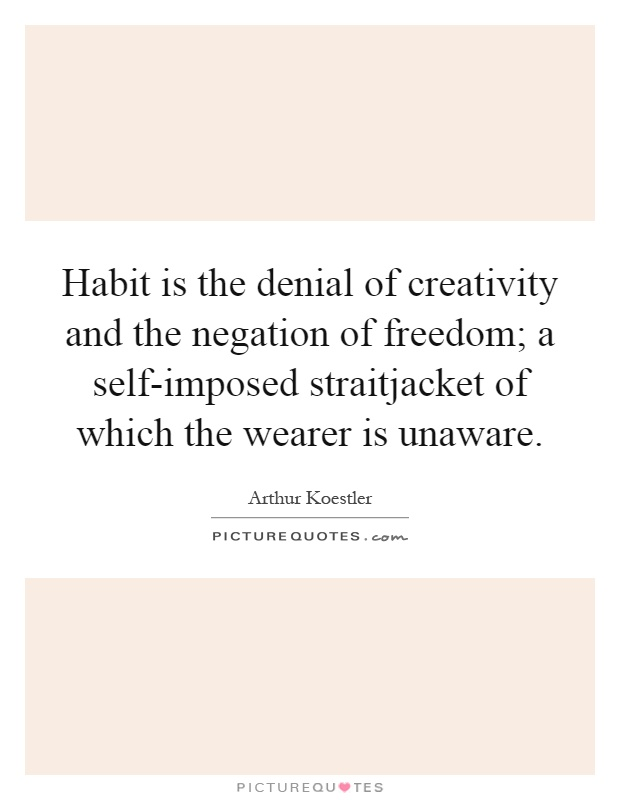 Habit is the denial of creativity and the negation of freedom; a self-imposed straitjacket of which the wearer is unaware Picture Quote #1