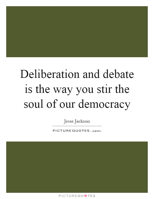 Deliberation and debate is the way you stir the soul of our democracy Picture Quote #1