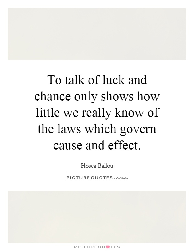 To talk of luck and chance only shows how little we really know of the laws which govern cause and effect Picture Quote #1