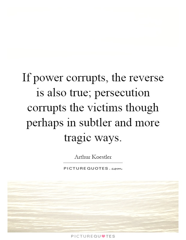 If power corrupts, the reverse is also true; persecution corrupts the victims though perhaps in subtler and more tragic ways Picture Quote #1