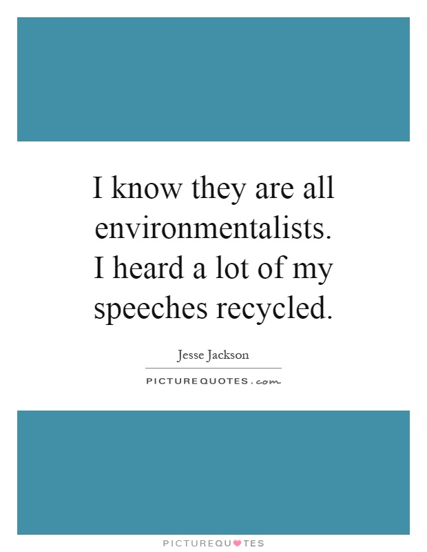 I know they are all environmentalists. I heard a lot of my speeches recycled Picture Quote #1