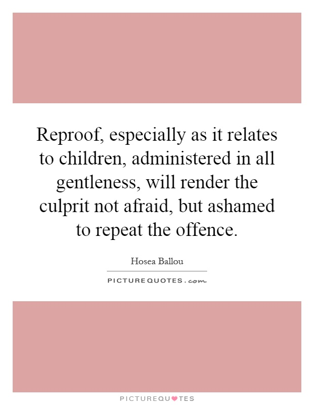Reproof, especially as it relates to children, administered in all gentleness, will render the culprit not afraid, but ashamed to repeat the offence Picture Quote #1