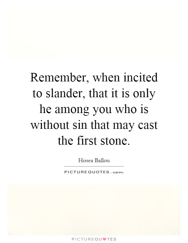 Remember, when incited to slander, that it is only he among you who is without sin that may cast the first stone Picture Quote #1