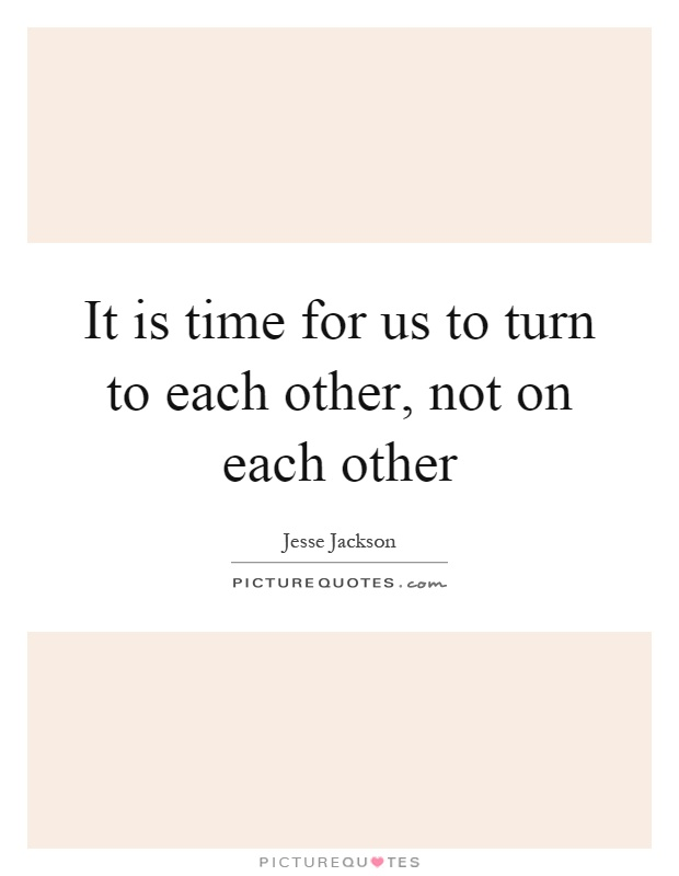 It is time for us to turn to each other, not on each other Picture Quote #1