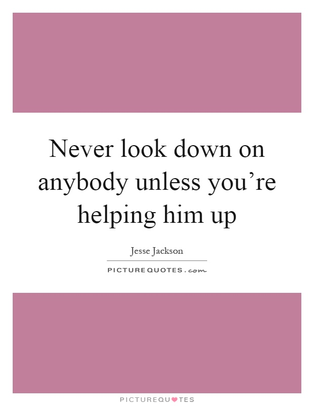 Never look down on anybody unless you're helping him up Picture Quote #1