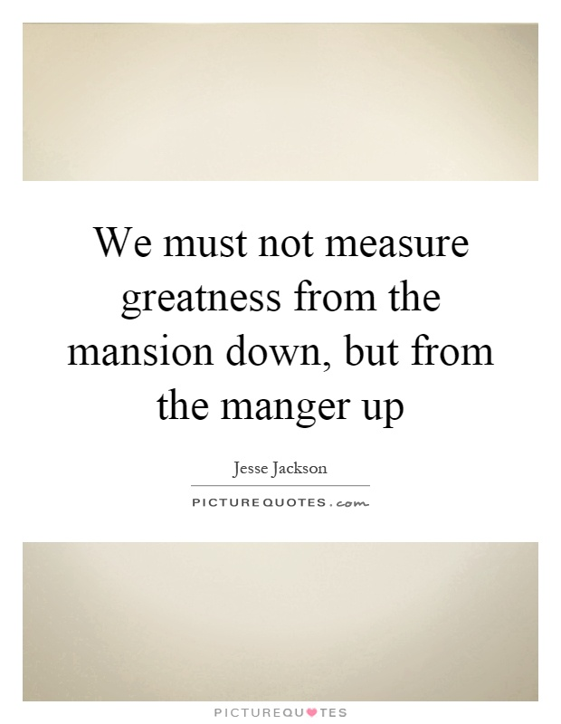 We must not measure greatness from the mansion down, but from the manger up Picture Quote #1
