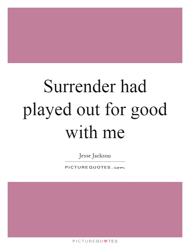 Surrender had played out for good with me Picture Quote #1