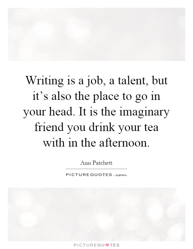 Writing is a job, a talent, but it's also the place to go in your head. It is the imaginary friend you drink your tea with in the afternoon Picture Quote #1