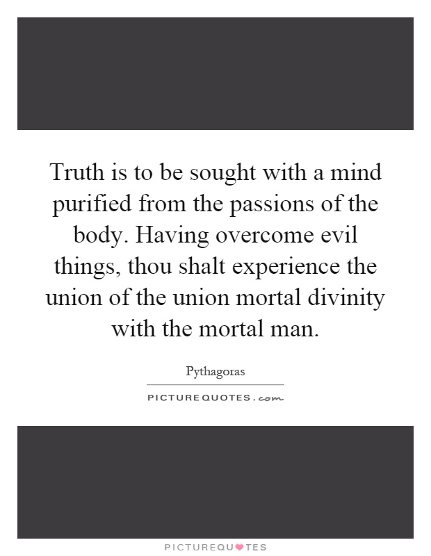 Truth is to be sought with a mind purified from the passions of the body. Having overcome evil things, thou shalt experience the union of the union mortal divinity with the mortal man Picture Quote #1