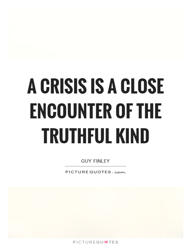 A crisis is a close encounter of the truthful kind Picture Quote #1