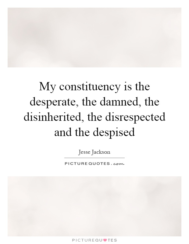 My constituency is the desperate, the damned, the disinherited, the disrespected and the despised Picture Quote #1