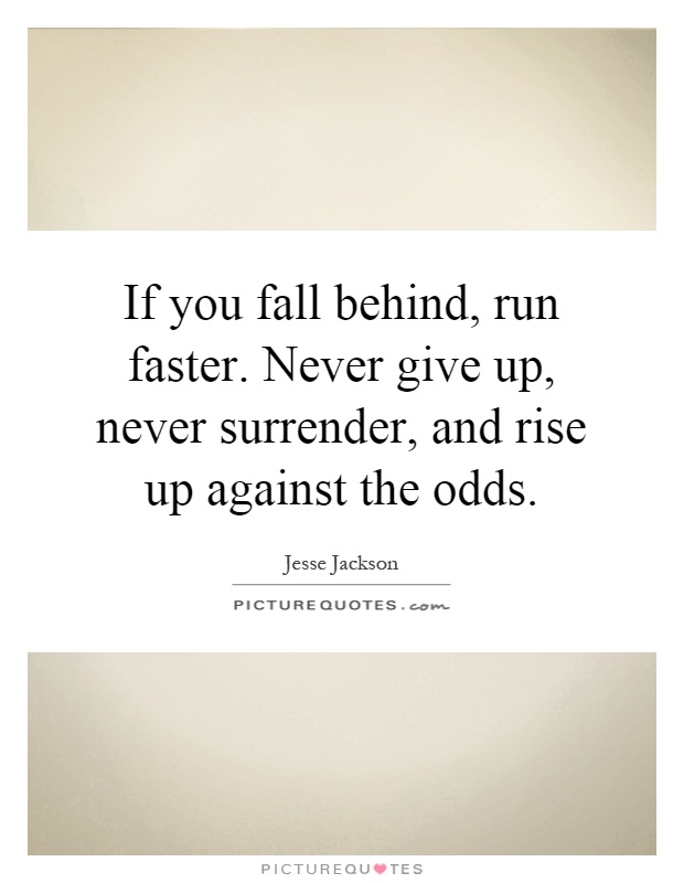 If you fall behind, run faster. Never give up, never surrender, and rise up against the odds Picture Quote #1
