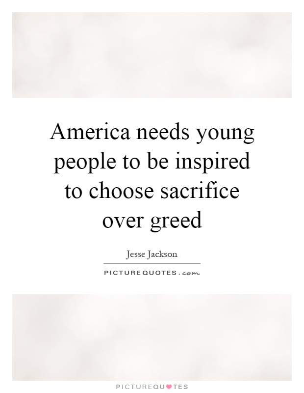 America needs young people to be inspired to choose sacrifice over greed Picture Quote #1