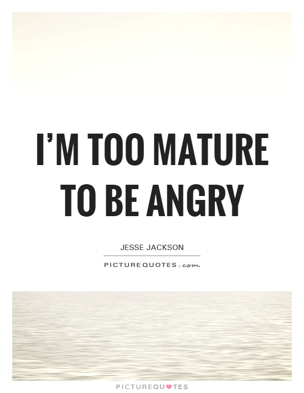 I'm too mature to be angry Picture Quote #1