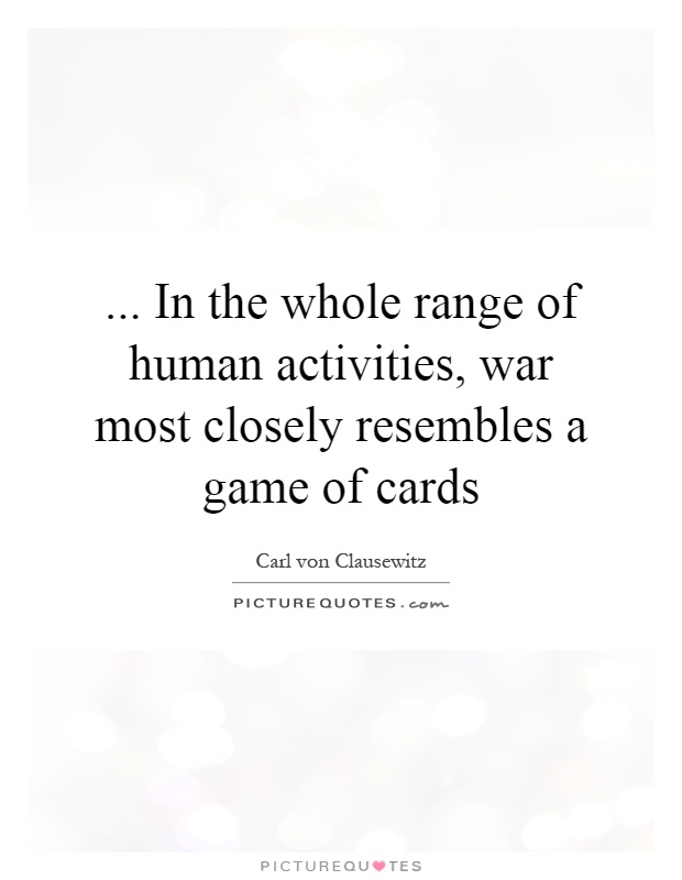... In the whole range of human activities, war most closely resembles a game of cards Picture Quote #1