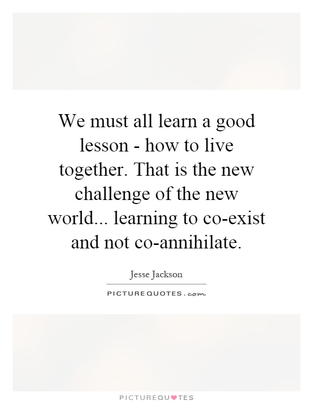 We must all learn a good lesson - how to live together. That is the new challenge of the new world... learning to co-exist and not co-annihilate Picture Quote #1