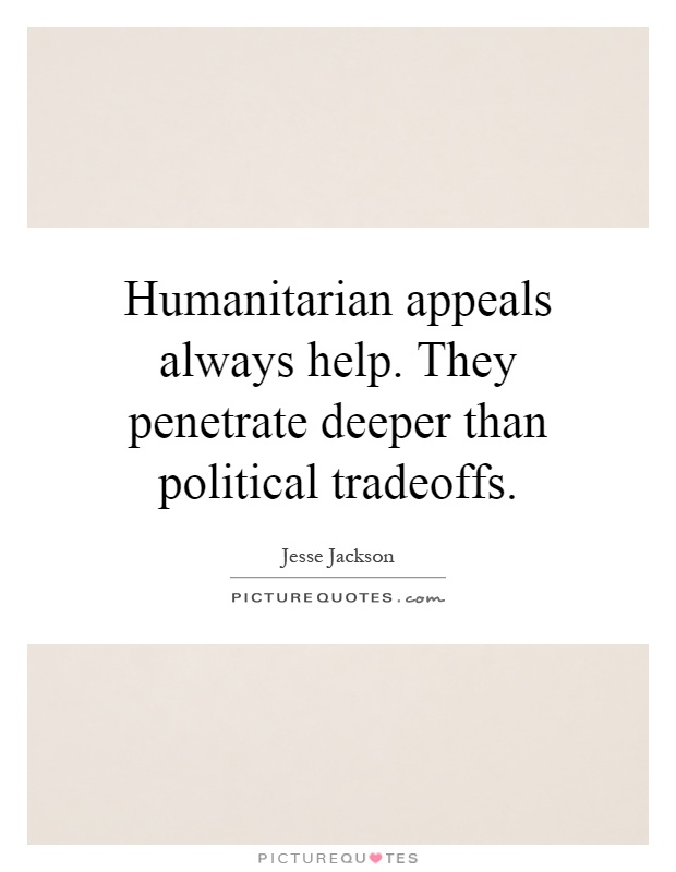 Humanitarian appeals always help. They penetrate deeper than political tradeoffs Picture Quote #1