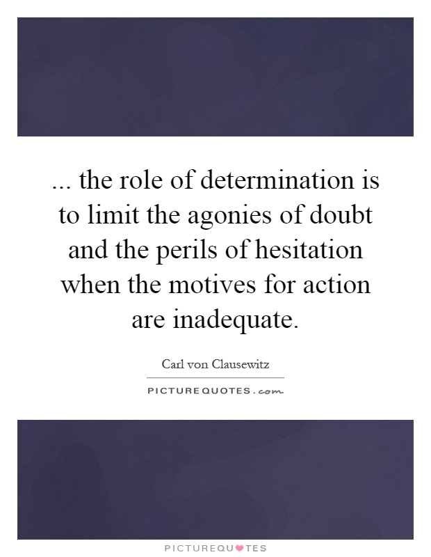 ... the role of determination is to limit the agonies of doubt and the perils of hesitation when the motives for action are inadequate Picture Quote #1