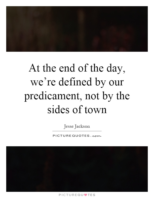 At the end of the day, we're defined by our predicament, not by the sides of town Picture Quote #1