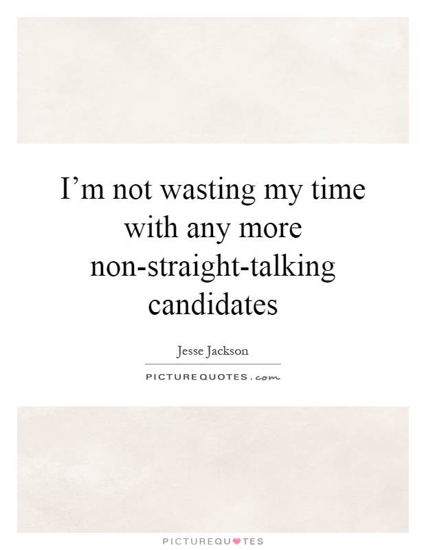 I'm not wasting my time with any more non-straight-talking candidates Picture Quote #1