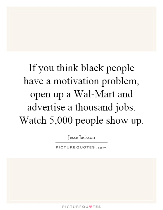 If you think black people have a motivation problem, open up a Wal-Mart and advertise a thousand jobs. Watch 5,000 people show up Picture Quote #1