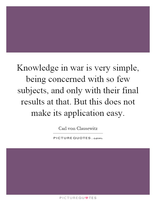 Knowledge in war is very simple, being concerned with so few subjects, and only with their final results at that. But this does not make its application easy Picture Quote #1