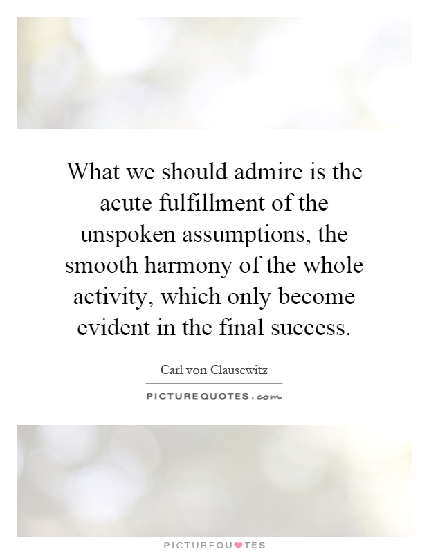 What we should admire is the acute fulfillment of the unspoken assumptions, the smooth harmony of the whole activity, which only become evident in the final success Picture Quote #1