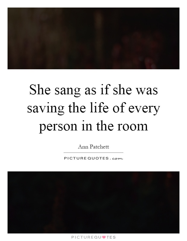 She sang as if she was saving the life of every person in the room Picture Quote #1