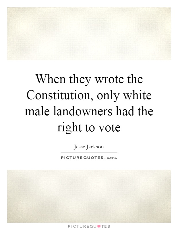 When they wrote the Constitution, only white male landowners had the right to vote Picture Quote #1