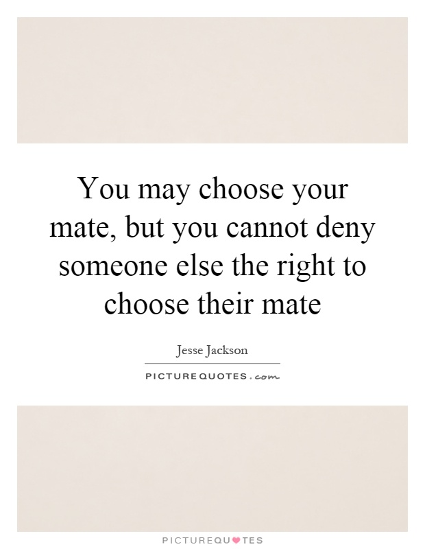 You may choose your mate, but you cannot deny someone else the right to choose their mate Picture Quote #1