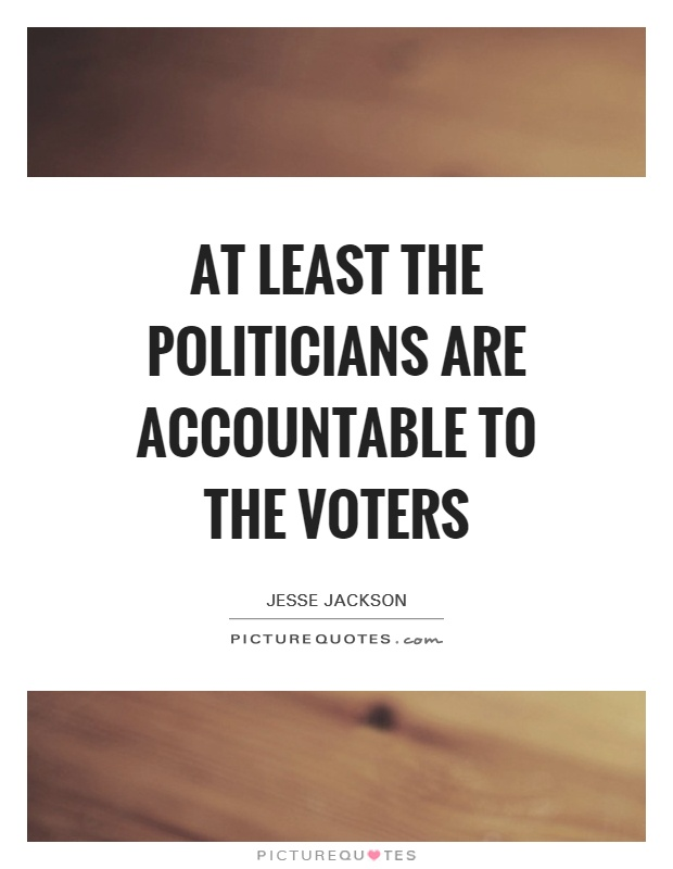 At least the politicians are accountable to the voters Picture Quote #1