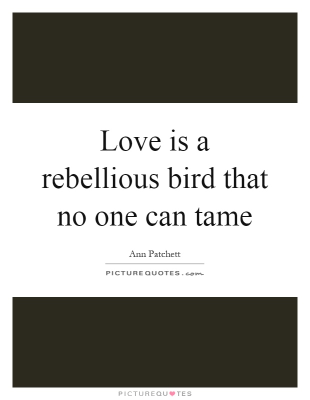 Love is a rebellious bird that no one can tame Picture Quote #1