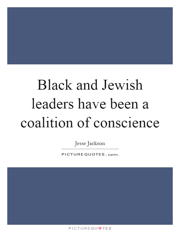 Black and Jewish leaders have been a coalition of conscience Picture Quote #1