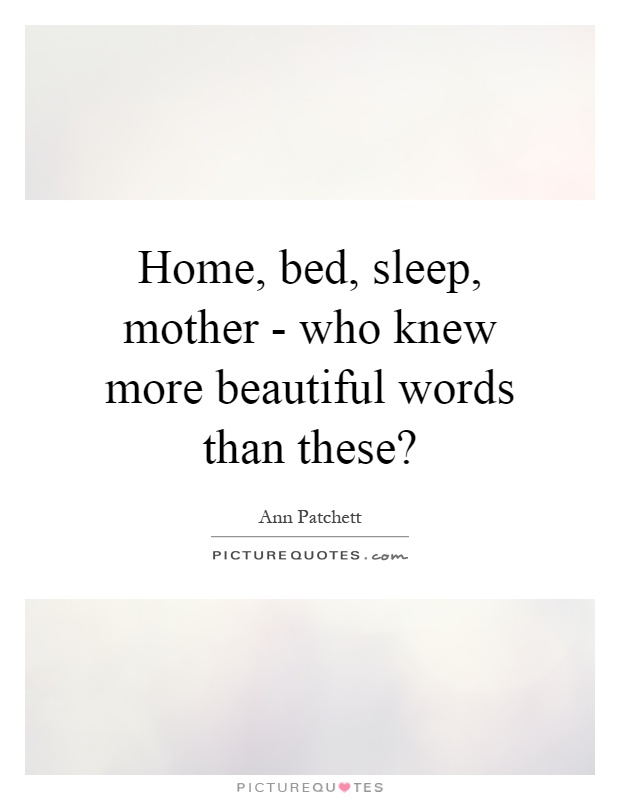 Home, bed, sleep, mother - who knew more beautiful words than these? Picture Quote #1