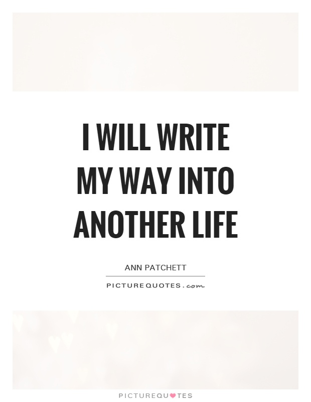 I will write my way into another life Picture Quote #1
