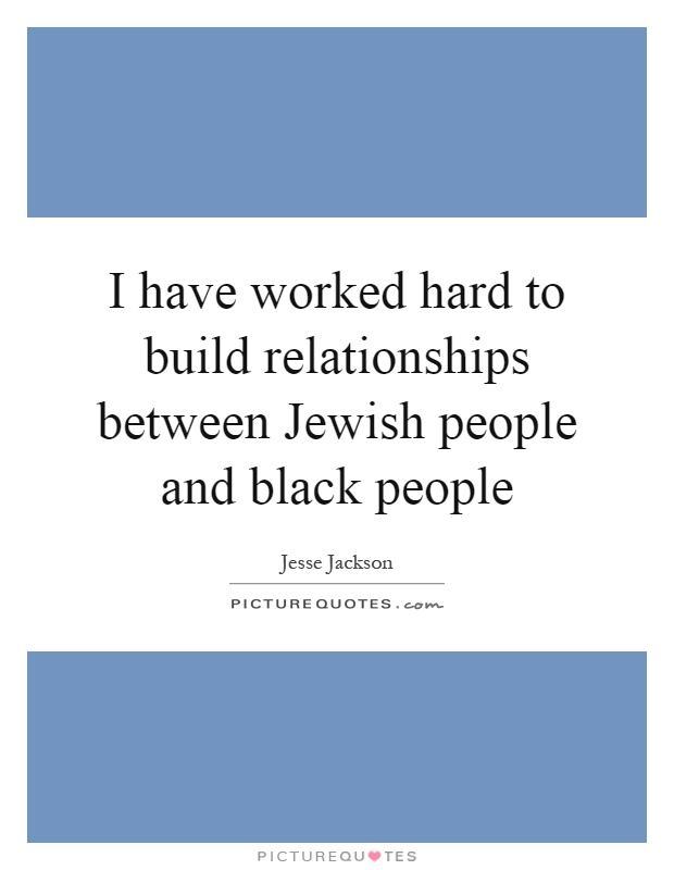 I have worked hard to build relationships between Jewish people and black people Picture Quote #1