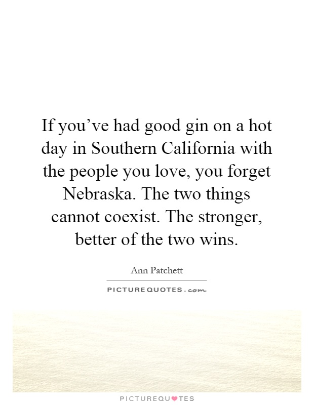 If you've had good gin on a hot day in Southern California with the people you love, you forget Nebraska. The two things cannot coexist. The stronger, better of the two wins Picture Quote #1