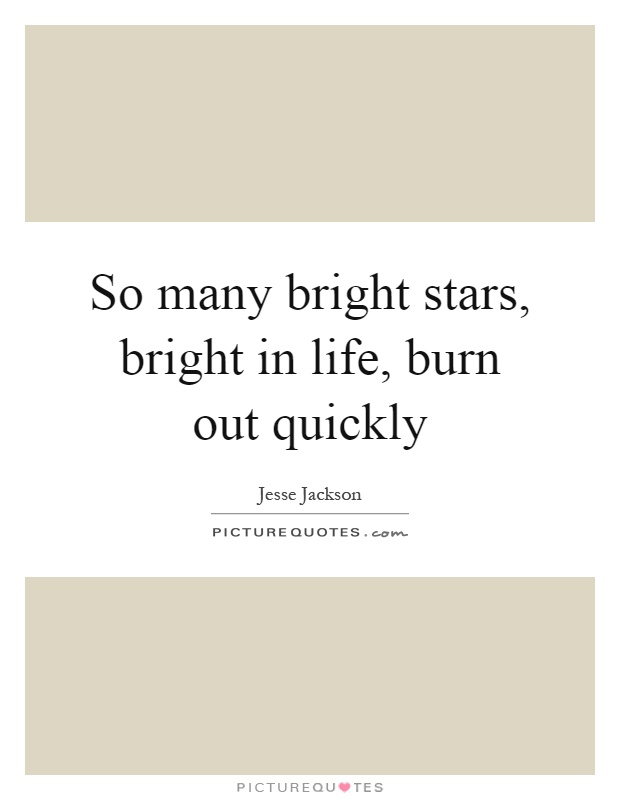 So many bright stars, bright in life, burn out quickly Picture Quote #1