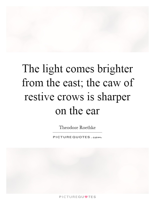 The light comes brighter from the east; the caw of restive crows is sharper on the ear Picture Quote #1