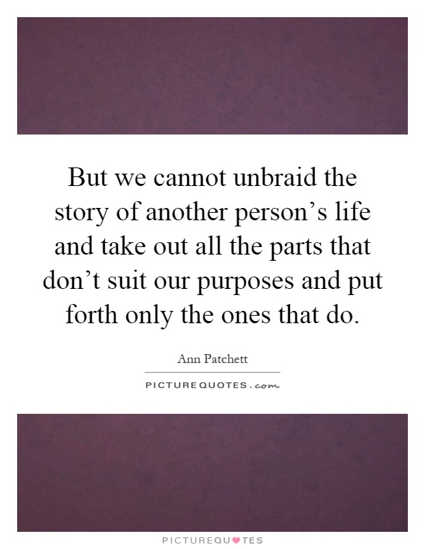 But we cannot unbraid the story of another person's life and take out all the parts that don't suit our purposes and put forth only the ones that do Picture Quote #1