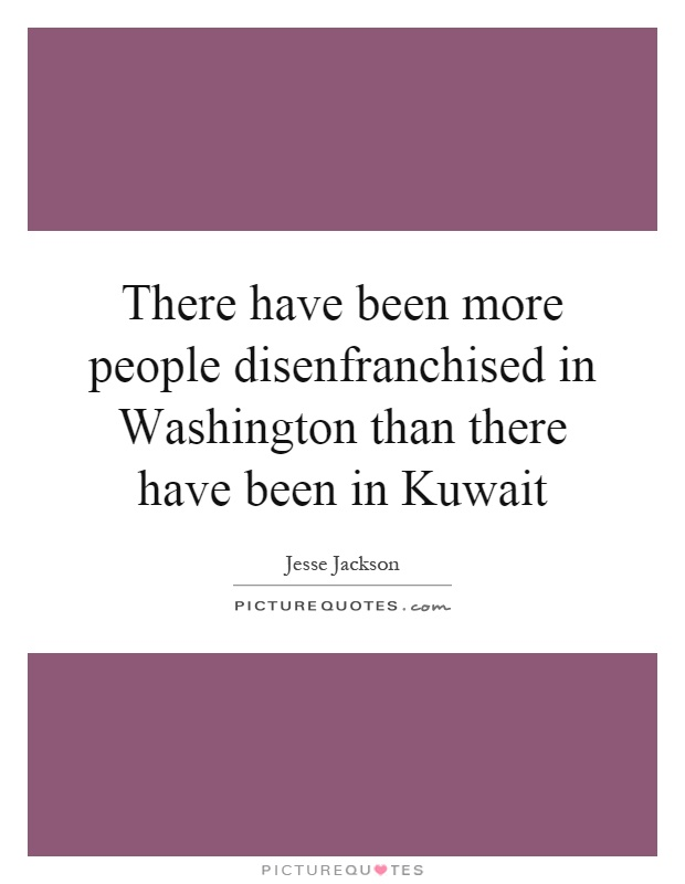 There have been more people disenfranchised in Washington than there have been in Kuwait Picture Quote #1