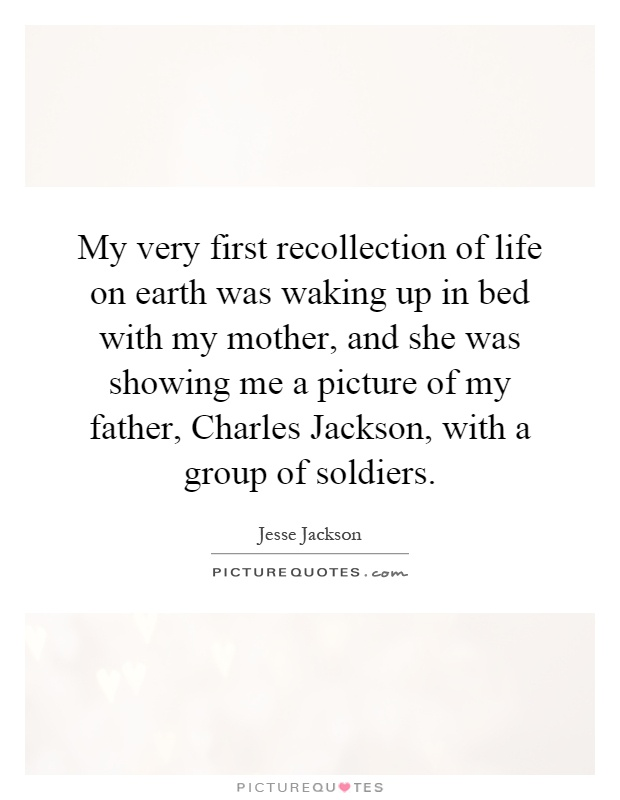 My very first recollection of life on earth was waking up in bed with my mother, and she was showing me a picture of my father, Charles Jackson, with a group of soldiers Picture Quote #1