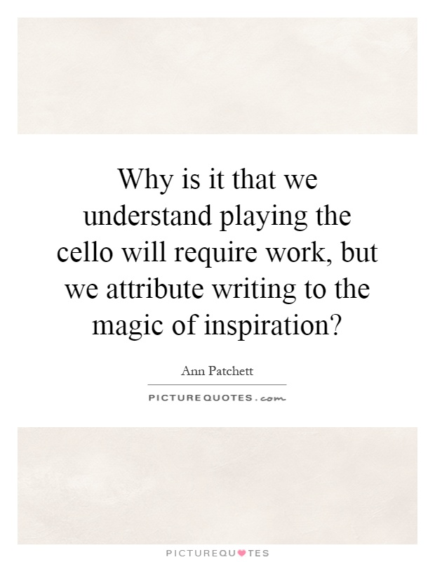 Why is it that we understand playing the cello will require work, but we attribute writing to the magic of inspiration? Picture Quote #1